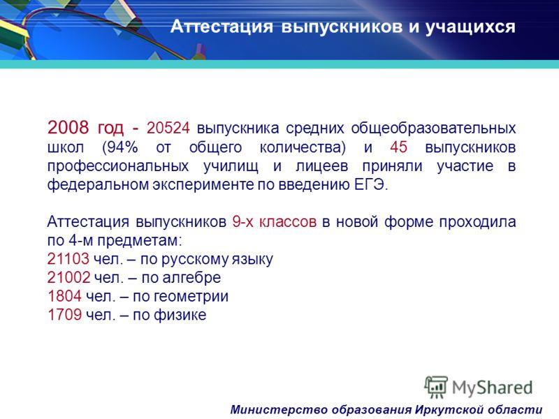 Министерство образования Иркутской области 2008 год - 20524 выпускника средних общеобразовательных школ (94% от общего количества) и 45 выпускников профессиональных училищ и лицеев приняли участие в федеральном эксперименте по введению ЕГЭ. Аттестаци