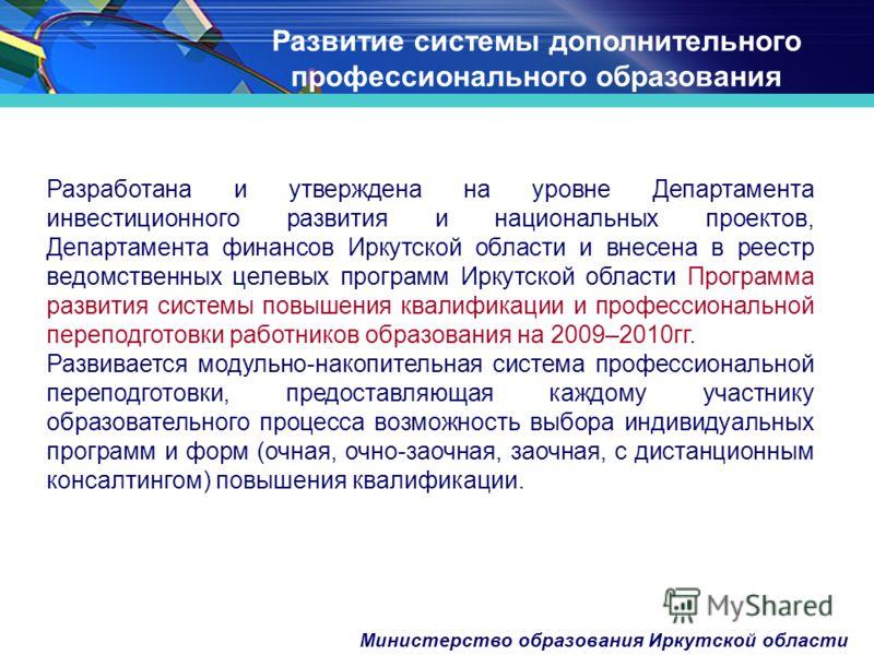 Министерство образования Иркутской области Развитие системы дополнительного профессионального образования Разработана и утверждена на уровне Департамента инвестиционного развития и национальных проектов, Департамента финансов Иркутской области и внес