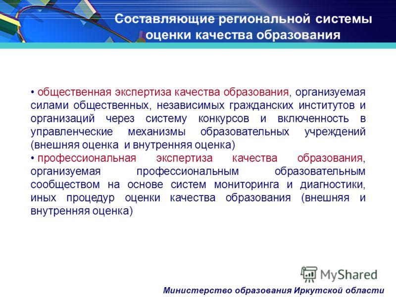 Министерство образования Иркутской области Составляющие региональной системы оценки качества образования общественная экспертиза качества образования, организуемая силами общественных, независимых гражданских институтов и организаций через систему ко