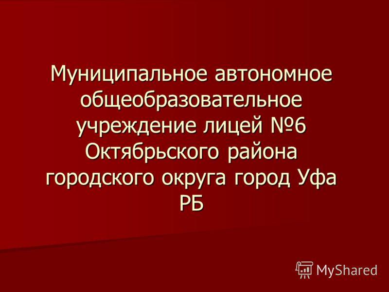Муниципальное автономное общеобразовательное учреждение лицей 6 Октябрьского района городского округа город Уфа РБ