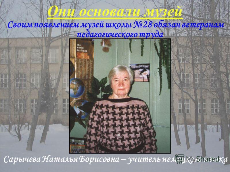 Своим появлением музей школы 28 обязан ветеранам педагогического труда Они основали музей Сарычева Наталья Борисовна – учитель немецкого языка