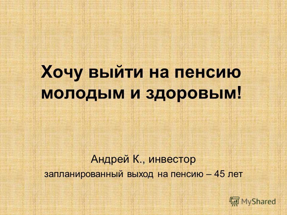 Хочу выйти на пенсию молодым и здоровым! Андрей К., инвестор запланированный выход на пенсию – 45 лет