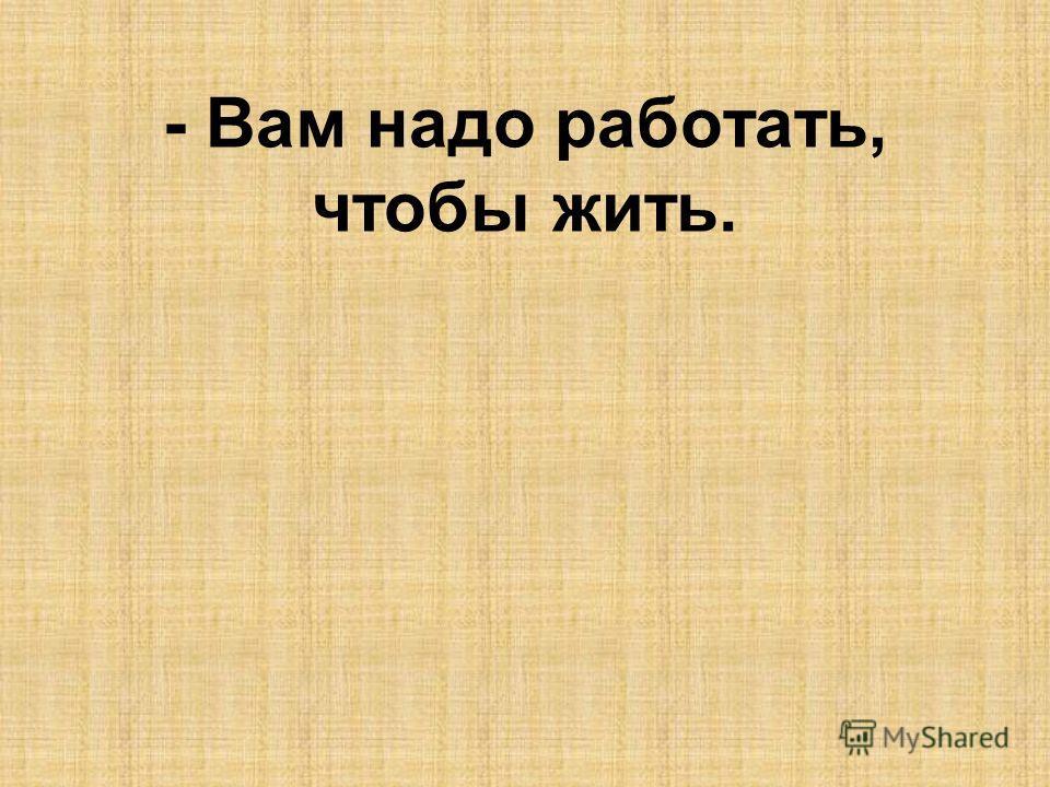 - Вам надо работать, чтобы жить.