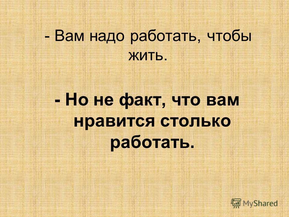 - Но не факт, что вам нравится столько работать.