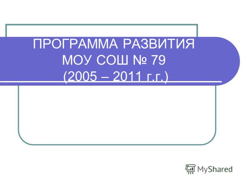 ПРОГРАММА РАЗВИТИЯ МОУ СОШ 79 (2005 – 2011 г.г.)
