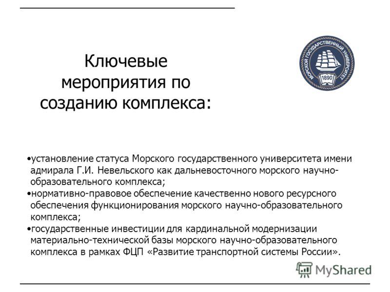 Ключевые мероприятия по созданию комплекса: установление статуса Морского государственного университета имени адмирала Г.И. Невельского как дальневосточного морского научно- образовательного комплекса; нормативно-правовое обеспечение качественно ново