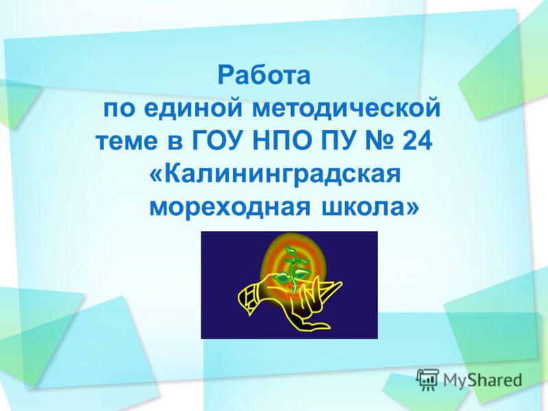 Работа по единой методической теме в ГОУ НПО ПУ 24 «Калининградская мореходная школа»