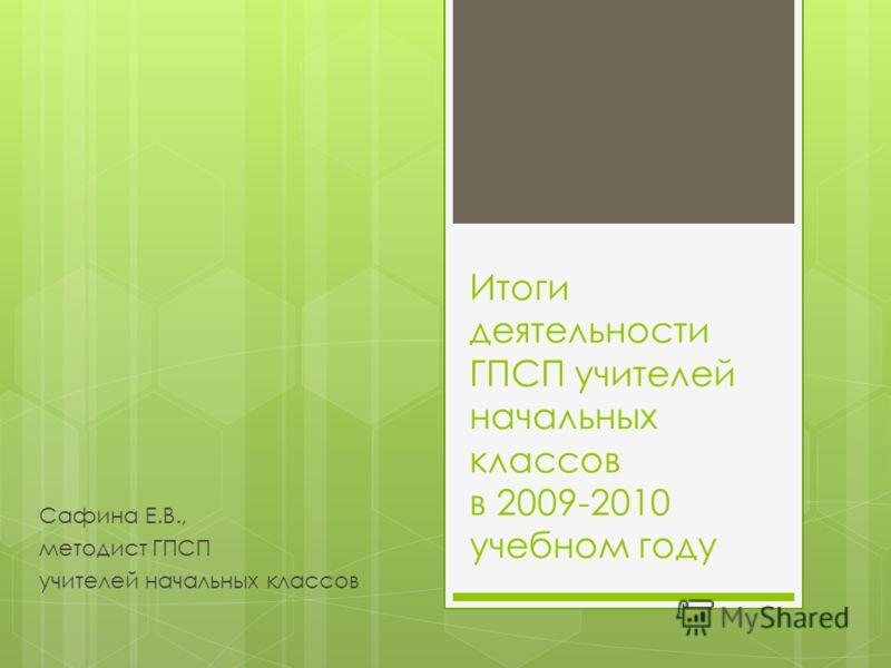 Итоги деятельности ГПСП учителей начальных классов в 2009-2010 учебном году Сафина Е.В., методист ГПСП учителей начальных классов