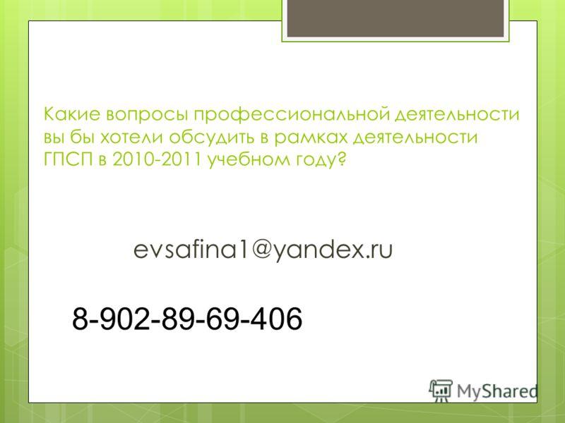Какие вопросы профессиональной деятельности вы бы хотели обсудить в рамках деятельности ГПСП в 2010-2011 учебном году? evsafina1@yandex.ru 8-902-89-69-406
