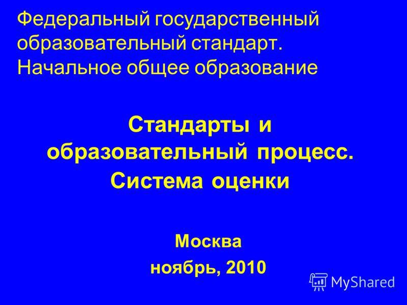 Федеральный государственный образовательный стандарт. Начальное общее образование Москва ноябрь, 2010 Стандарты и образовательный процесс. Система оценки