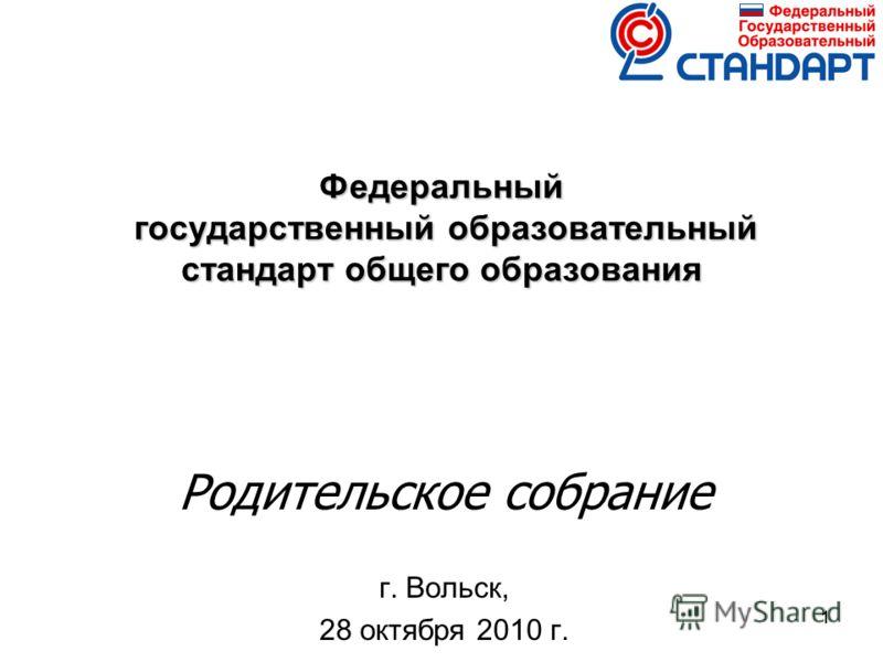 11 Федеральный государственный образовательный стандарт общего образования Родительское собрание г. Вольск, 28 октября 2010 г.