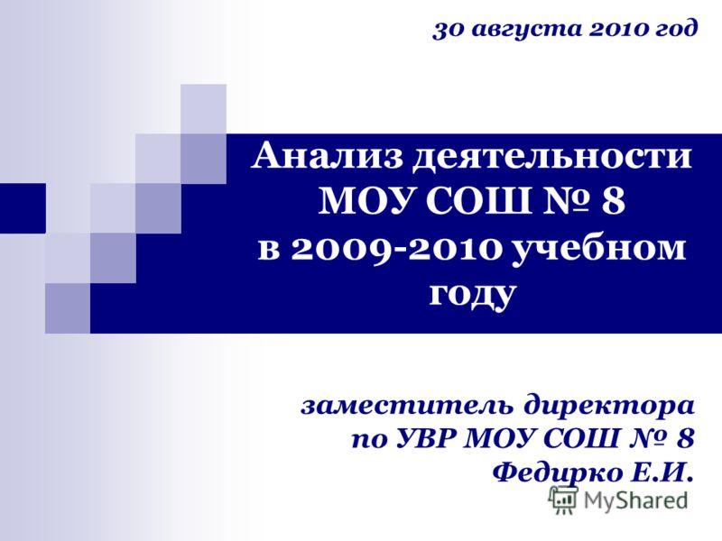 Анализ деятельности МОУ СОШ 8 в 2009-2010 учебном году заместитель директора по УВР МОУ СОШ 8 Федирко Е.И. 30 августа 2010 год