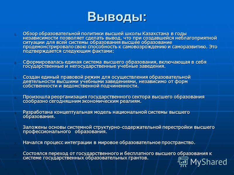 Выводы: 1. Обзор образовательной политики высшей школы Казахстана в годы независимости позволяет сделать вывод, что при создавшейся неблагоприятной ситуации для всей системы образования высшее образование продемонстрировало свою способность к самовоз