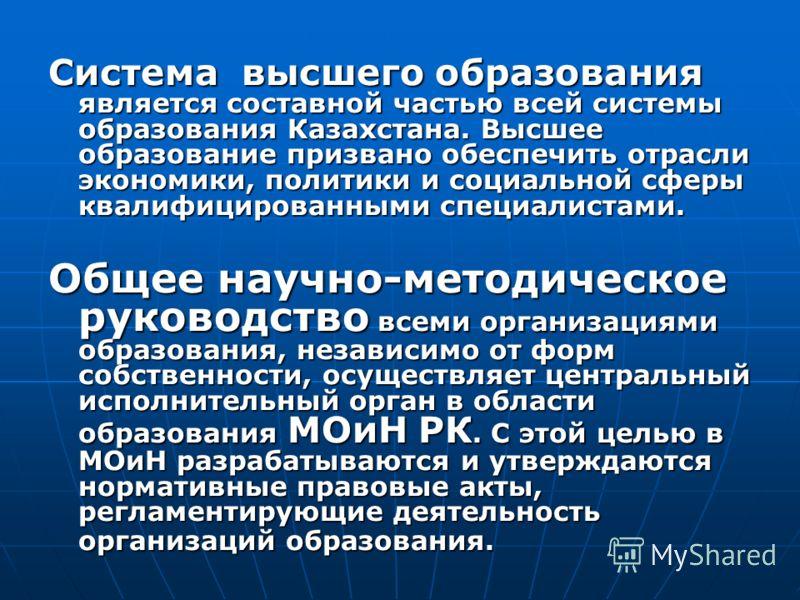 Система высшего образования является составной частью всей системы образования Казахстана. Высшее образование призвано обеспечить отрасли экономики, политики и социальной сферы квалифицированными специалистами. Общее научно-методическое руководство в
