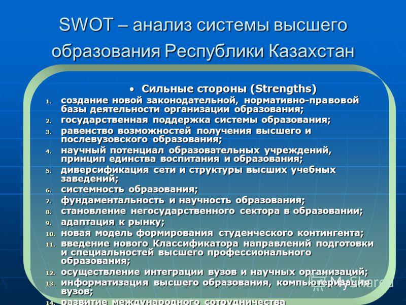 SWOT – анализ системы высшего образования Республики Казахстан Сильные стороны (Strengths)Сильные стороны (Strengths) 1. создание новой законодательной, нормативно-правовой базы деятельности организации образования; 2. государственная поддержка систе