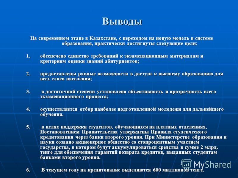 Выводы На современном этапе в Казахстане, с переходом на новую модель в системе образования, практически достигнуты следующие цели: 1.обеспечено единство требований к экзаменационным материалам и критериям оценки знаний абитуриентов; 2.предоставлены