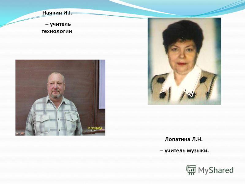 Лопатина Л.Н. – учитель музыки. Начкин И.Г. – учитель технологии.