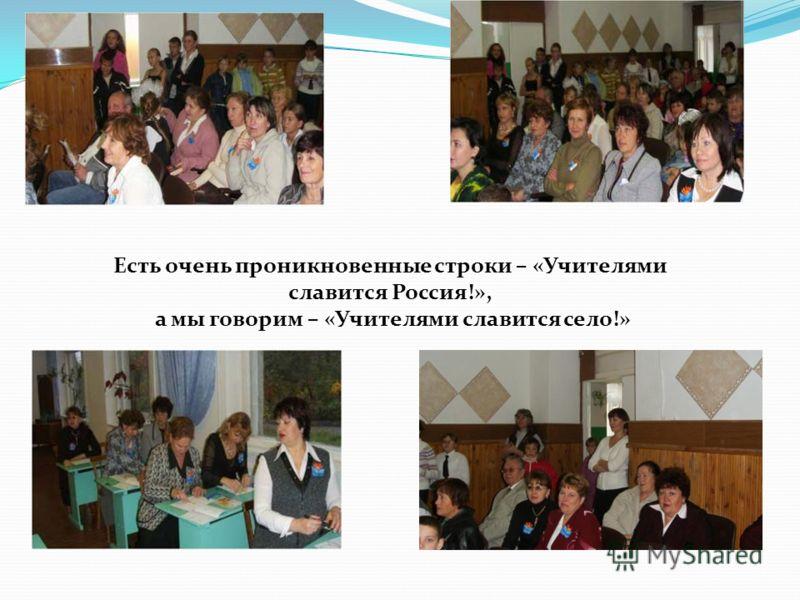 Есть очень проникновенные строки – «Учителями славится Россия!», а мы говорим – «Учителями славится село!»