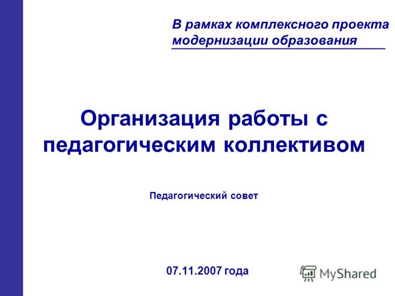Организация работы с педагогическим коллективом 07.11.2007 года В рамках комплексного проекта модернизации образования Педагогический совет