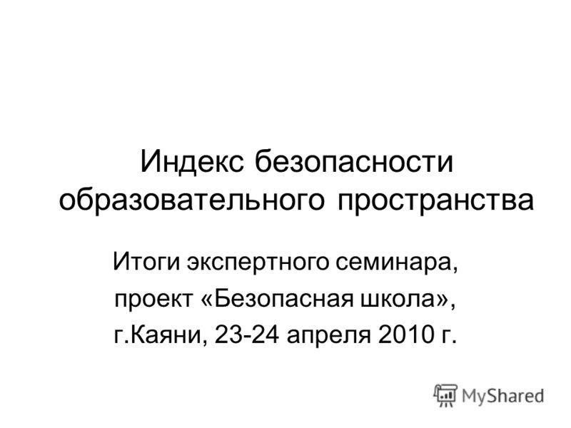 Индекс безопасности образовательного пространства Итоги экспертного семинара, проект «Безопасная школа», г.Каяни, 23-24 апреля 2010 г.