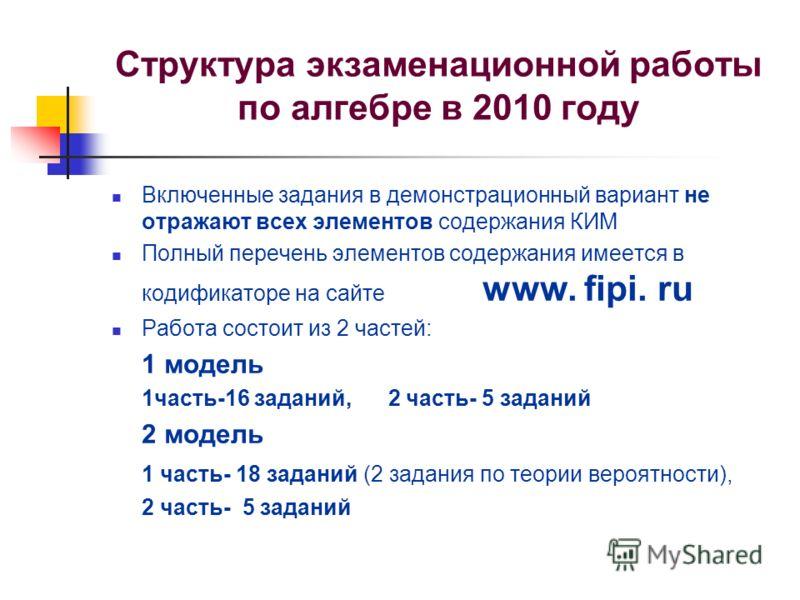 Структура экзаменационной работы по алгебре в 2010 году Включенные задания в демонстрационный вариант не отражают всех элементов содержания КИМ Полный перечень элементов содержания имеется в кодификаторе на сайте www. fipi. ru Работа состоит из 2 час