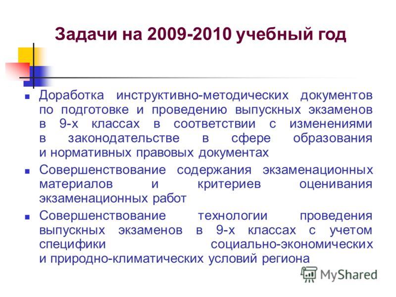 Задачи на 2009-2010 учебный год Доработка инструктивно-методических документов по подготовке и проведению выпускных экзаменов в 9-х классах в соответствии с изменениями в законодательстве в сфере образования и нормативных правовых документах Совершен