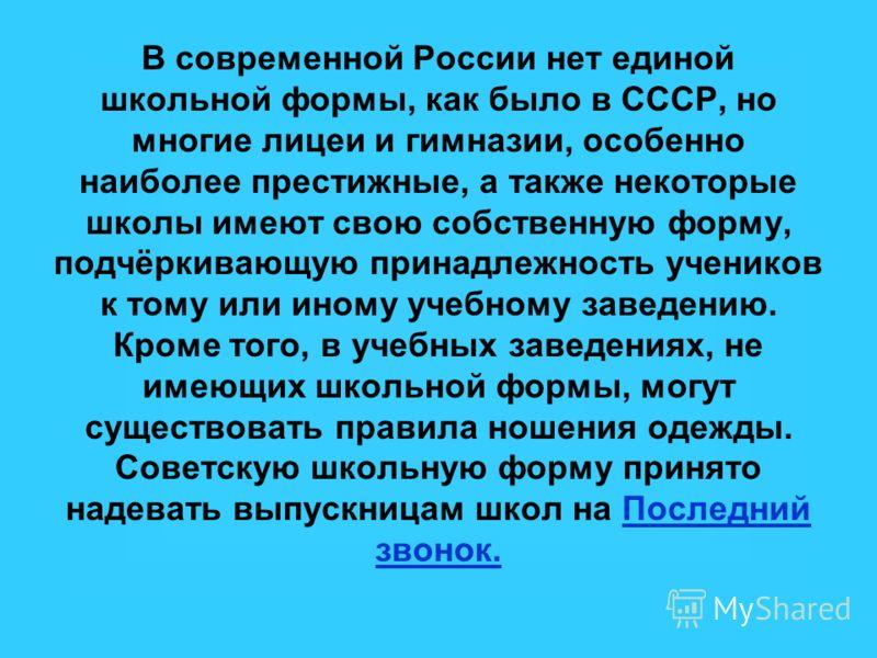 В современной России нет единой школьной формы, как было в СССР, но многие лицеи и гимназии, особенно наиболее престижные, а также некоторые школы имеют свою собственную форму, подчёркивающую принадлежность учеников к тому или иному учебному заведени
