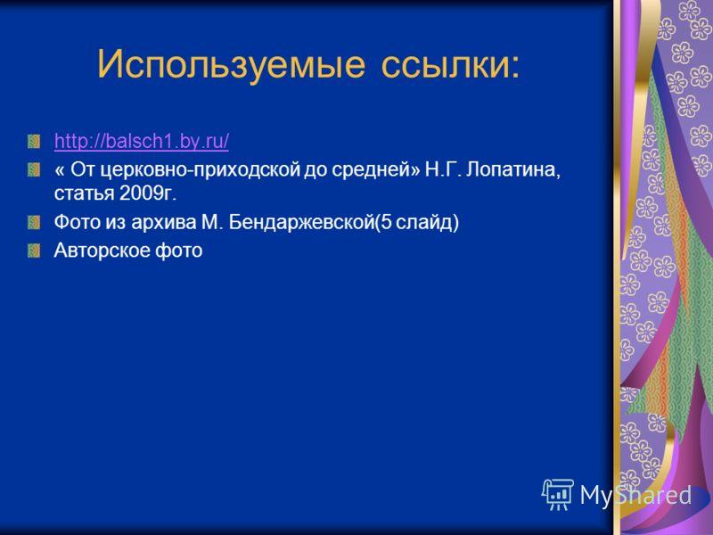 Используемые ссылки: http://balsch1.by.ru/ « От церковно-приходской до средней» Н.Г. Лопатина, статья 2009г. Фото из архива М. Бендаржевской(5 слайд) Авторское фото