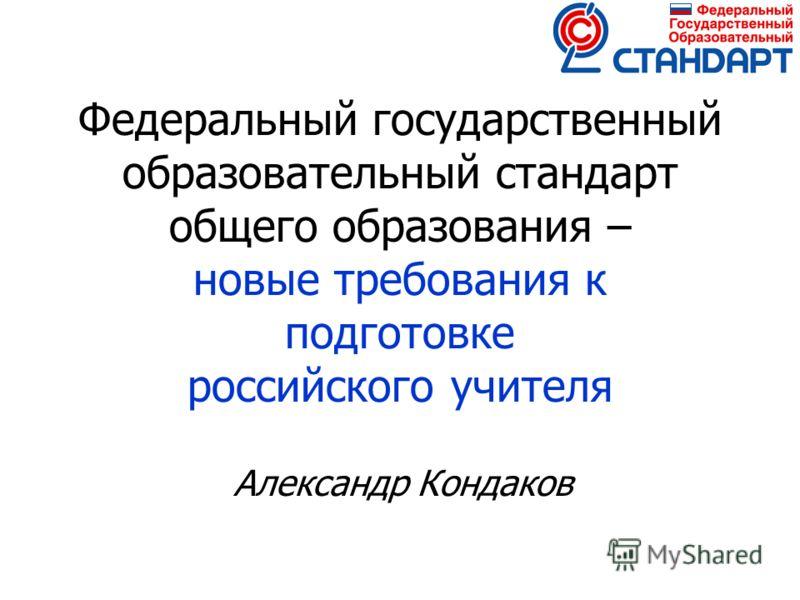 Федеральный государственный образовательный стандарт общего образования – новые требования к подготовке российского учителя Александр Кондаков