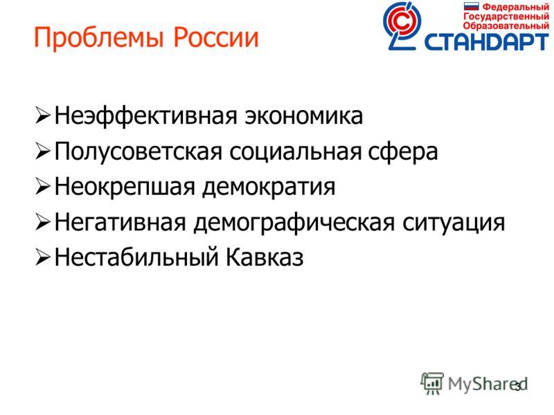 3 Проблемы России Неэффективная экономика Полусоветская социальная сфера Неокрепшая демократия Негативная демографическая ситуация Нестабильный Кавказ