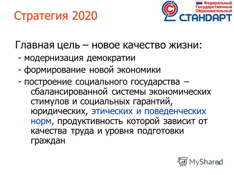 4 Стратегия 2020 Главная цель – новое качество жизни: - модернизация демократии - формирование новой экономики - построение социального государства – сбалансированной системы экономических стимулов и социальных гарантий, юридических, этических и пове