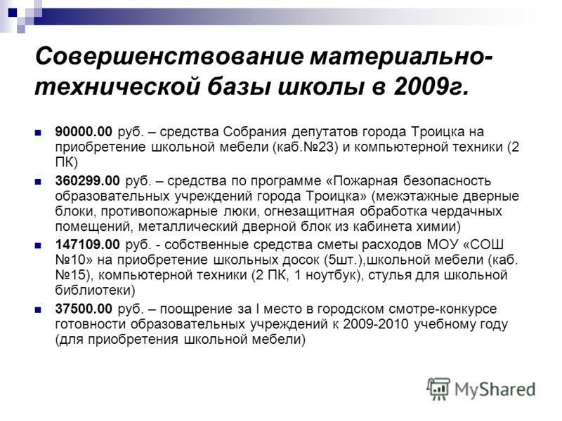Совершенствование материально- технической базы школы в 2009г. 90000.00 руб. – средства Собрания депутатов города Троицка на приобретение школьной мебели (каб.23) и компьютерной техники (2 ПК) 360299.00 руб. – средства по программе «Пожарная безопасн