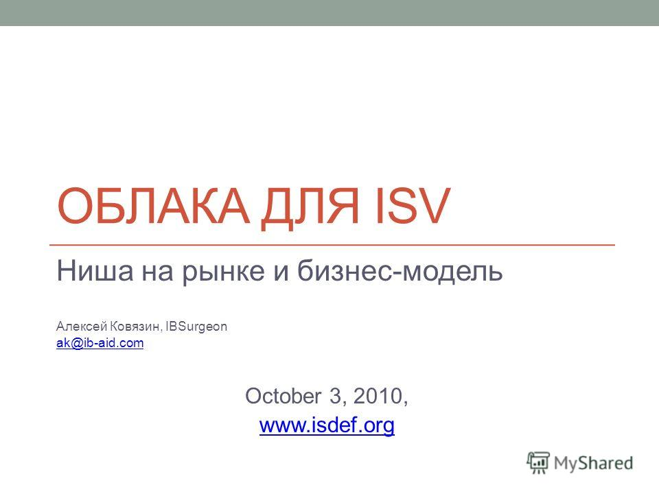 ОБЛАКА ДЛЯ ISV Ниша на рынке и бизнес-модель Алексей Ковязин, IBSurgeon ak@ib-aid.com October 3, 2010, www.isdef.org