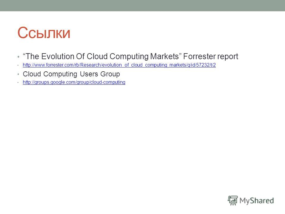 Ссылки The Evolution Of Cloud Computing Markets Forrester report http://www.forrester.com/rb/Research/evolution_of_cloud_computing_markets/q/id/57232/t/2 Cloud Computing Users Group http://groups.google.com/group/cloud-computing