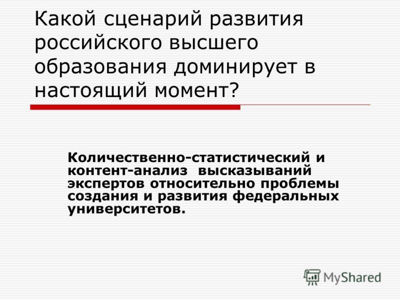 Какой сценарий развития российского высшего образования доминирует в настоящий момент? Количественно-статистический и контент-анализ высказываний экспертов относительно проблемы создания и развития федеральных университетов.