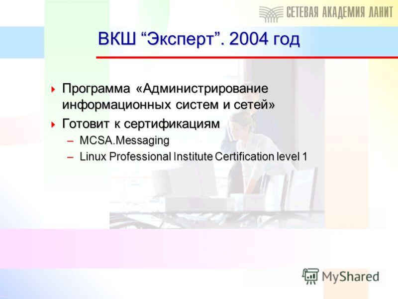 ВКШ Эксперт. 2004 год Программа «Администрирование информационных систем и сетей» Программа «Администрирование информационных систем и сетей» Готовит к сертификациям Готовит к сертификациям –MCSA.Messaging –Linux Professional Institute Certification