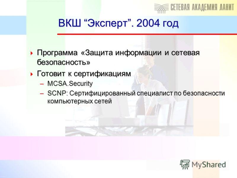 ВКШ Эксперт. 2004 год Программа «Защита информации и сетевая безопасность» Программа «Защита информации и сетевая безопасность» Готовит к сертификациям Готовит к сертификациям –MCSA.Security –SCNP: Сертифицированный специалист по безопасности компьют