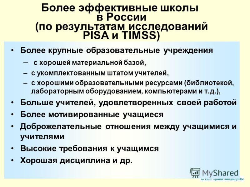 Более эффективные школы в России (по результатам исследований PISA и TIMSS) Более крупные образовательные учреждения – с хорошей материальной базой, –c укомплектованным штатом учителей, –c хорошими образовательными ресурсами (библиотекой, лабораторны