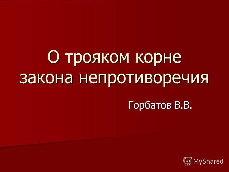 О трояком корне закона непротиворечия Горбатов В.В.