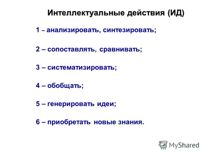 Интеллектуальные действия (ИД) 1 – анализировать, синтезировать; 2 – сопоставлять, сравнивать; 3 – систематизировать; 4 – обобщать; 5 – генерировать идеи; 6 – приобретать новые знания.