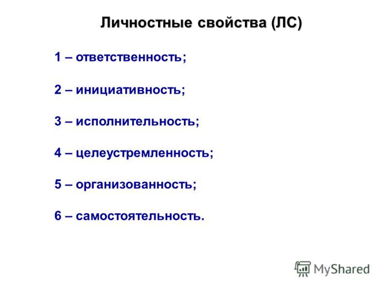 Личностные свойства (ЛС) 1 – ответственность; 2 – инициативность; 3 – исполнительность; 4 – целеустремленность; 5 – организованность; 6 – самостоятельность.