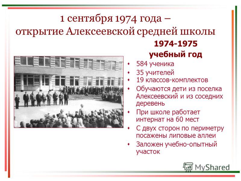 1 сентября 1974 года – открытие Алексеевской средней школы 1974-1975 учебный год 584 ученика 35 учителей 19 классов-комплектов Обучаются дети из поселка Алексеевский и из соседних деревень При школе работает интернат на 60 мест С двух сторон по перим