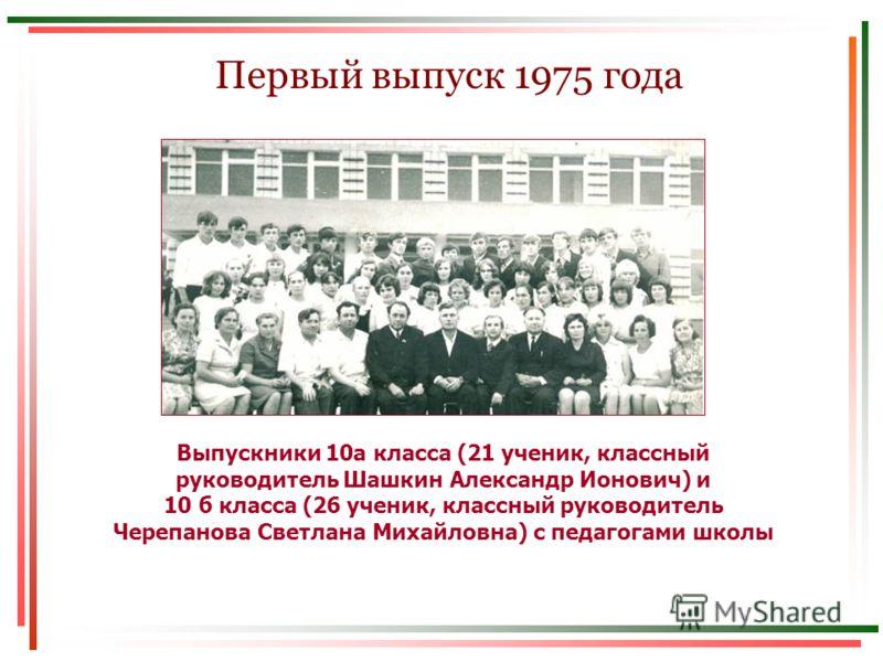 Первый выпуск 1975 года Выпускники 10а класса (21 ученик, классный руководитель Шашкин Александр Ионович) и 10 б класса (26 ученик, классный руководитель Черепанова Светлана Михайловна) с педагогами школы