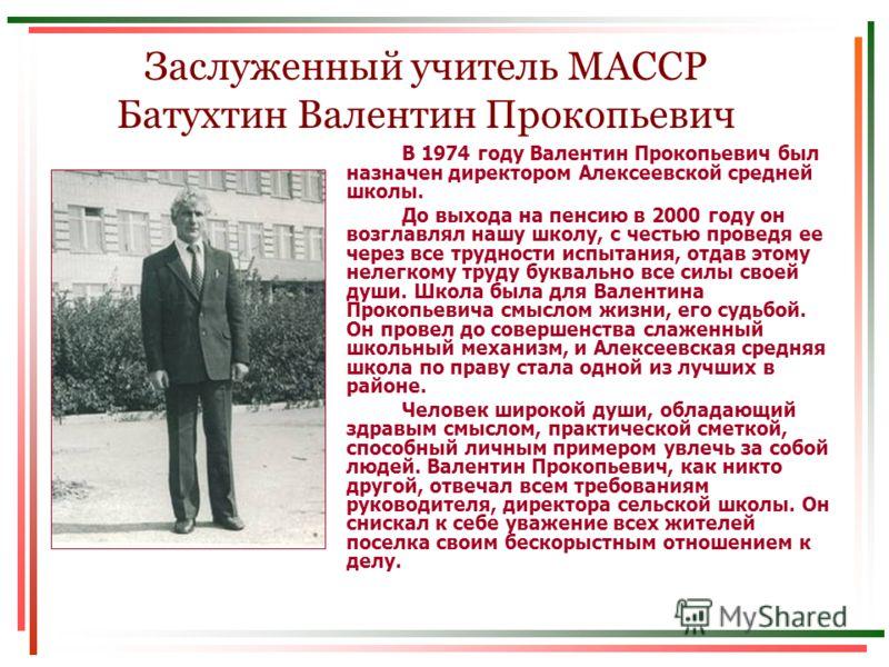 Заслуженный учитель МАССР Батухтин Валентин Прокопьевич В 1974 году Валентин Прокопьевич был назначен директором Алексеевской средней школы. До выхода на пенсию в 2000 году он возглавлял нашу школу, с честью проведя ее через все трудности испытания,