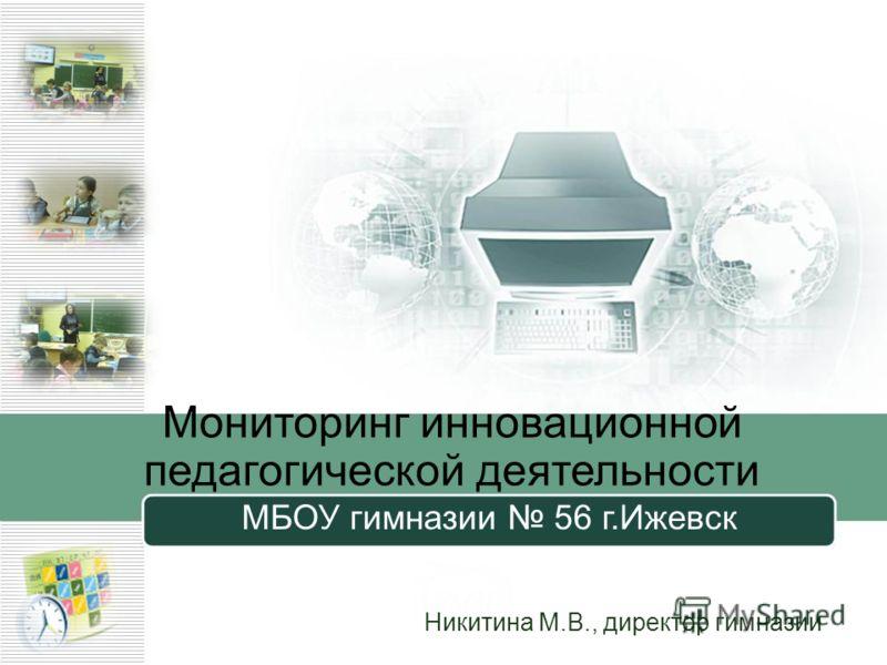 Никитина М.В., директор гимназии МБОУ гимназии 56 г.Ижевск Мониторинг инновационной педагогической деятельности