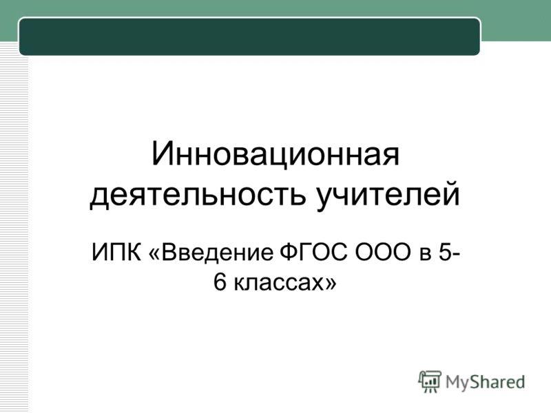Инновационная деятельность учителей ИПК «Введение ФГОС ООО в 5- 6 классах»
