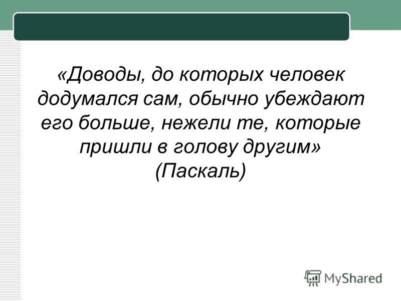«Доводы, до которых человек додумался сам, обычно убеждают его больше, нежели те, которые пришли в голову другим» (Паскаль)