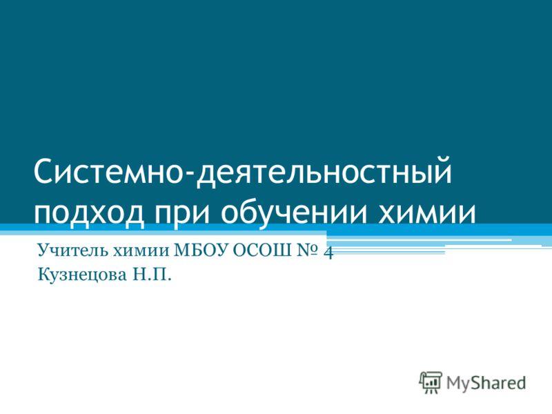 Системно-деятельностный подход при обучении химии Учитель химии МБОУ ОСОШ 4 Кузнецова Н.П.