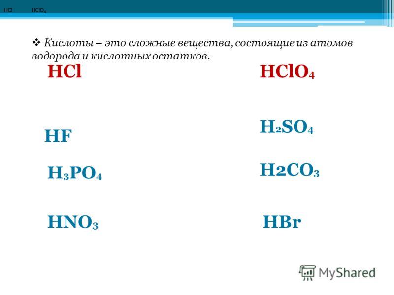 HCl HClO 4 HClHClO 4 HF H 2 SO 4 H 3 PO 4 H2CO 3 HNO 3 HBr Кислоты – это сложные вещества, состоящие из атомов водорода и кислотных остатков.
