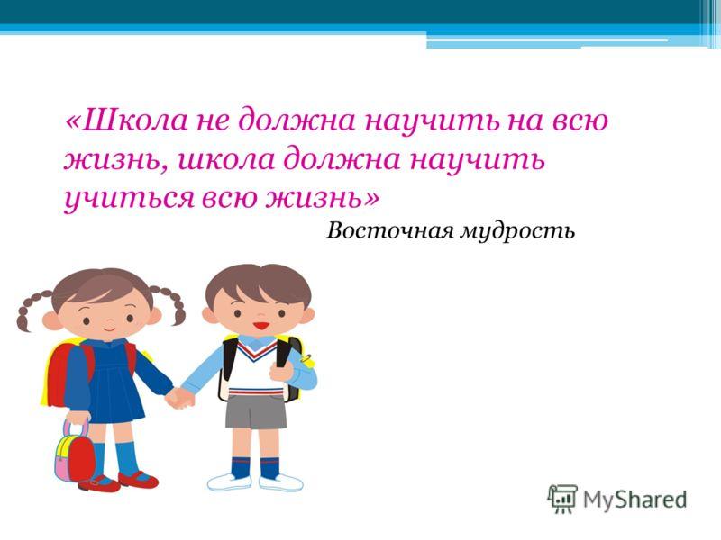 «Школа не должна научить на всю жизнь, школа должна научить учиться всю жизнь» Восточная мудрость